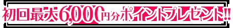 初回最大6,000円プレゼント中!!